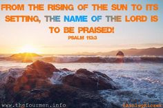 From the rising of the sun to its setting, the name of the Lord is to be praised! -Psalm 113:3