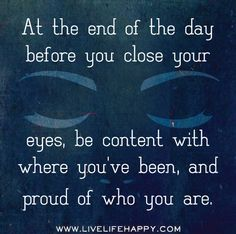 At the end of the day before you close your eyes, be content with where you've been, and proud of who you are.