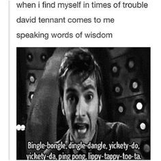 When I find myself in times of trouble, David Tennant comes to me speaking words of wisdom.....