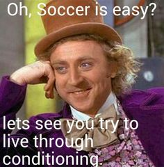 So many people say that soccer is easy. I really want to see them do our conditioning...