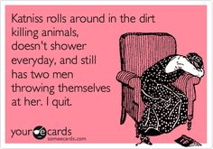 Katniss rolls around in the dirt killing animals, doesn't shower everyday, and still has two men throwing themselves at her. I quit. / Sympathy Ecard / someecards.com (haha,lolsotrue)