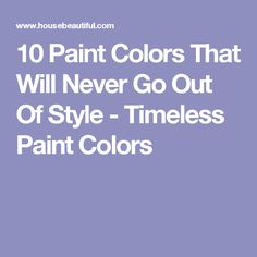 10 Paint Colors That Will Never Go Out Of Style - Timeless Paint Colors