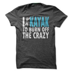 #Funnytshirts... Cool T-shirts  Price :$19.00Purchase Now    Low cost Codes   View photographs & pictures of I Kayak to Burn Off the Crazy t-shirts & hoodies:When you don't completely love our design, you'll be able to SEARCH your favourite one through the use ...