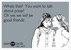 Whats that? You want to talk about poop? Oh yes we will be good friends!