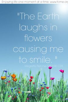 The earth laughs in flowers causing me to smile.  Enjoy the moment. In life and with food.  www.tcme.org