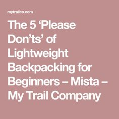 The 5 'Please Don'ts' of Lightweight Backpacking for Beginners – Mista – My Trail Company