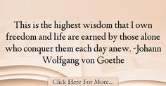 The most popular Johann Wolfgang von Goethe Quotes About Alone - 1146 : This is the highest wisdom that I own freedom and life are earned by those alone who conquer them each day anew. -Johann Wolfgang von Goethe : Best Alone Quotes Goethe Quotes, Alone Quotes, Wisdom, Day, Life