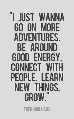 I just wanna go on more adventures Be around good energy Connect with people Learn new things Grow | Inspirational Quotes