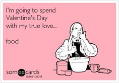 I'm going to spend Valentine's Day with my true love... food.