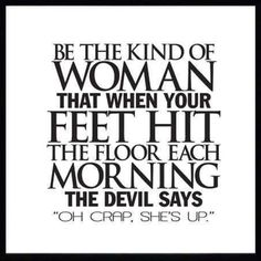 """Be the kind of woman that when your feet hit the floor each morning the devil says """"Oh crap, she's up"""" <-- I think he's AFRAID of me...I'm that woman! =)"""