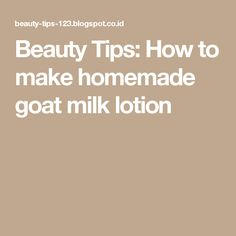 Beauty Tips: How to make homemade goat milk lotion