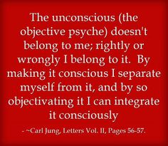 The unconscious (the objective psyche) doesn't belong to me; rightly or wrongly I belong to it. By making it conscious I separate myself from it, and by so objectivating it I can integrate it consciously. ~Carl Jung, Letters Vol. II, Pages 56-57.