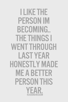 I like the person im becoming.. The things I went through last year honestly made me a better person this year.