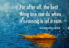 For after all, the best thing one can do when it's raining is let it rain ---Longfellow