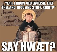 One of my biggest pet peeves. Old English is an almost completely different language from what we speak today.