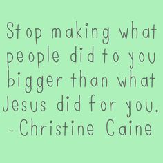 Stop making what people did to you bigger than what Jesus did for you - Christine Caine