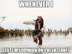 Jack Sparrow Being Chased | WHENEVER I STATE MY OPINION ON THE INTERNET | image tagged in memes,jack sparrow being chased | made w/ Imgflip meme maker