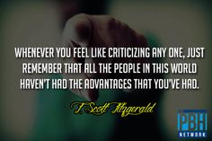 Whenever you feel like criticizing any one, just remember that all the people in this world haven't had the advantages that you've had. - F. Scott Fitzgerald
