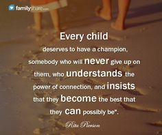 """Every child deserves to have a champion, somebody who will never give up on them, who understands the power of connection, and insists that they become the best that they can possibly be"" -Rita Pierson"