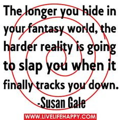 "The longer you hide in your fantasy world, the harder reality is going to slap you when it finally tracks you down."" -Susan Gale by deeplifequotes, via Flickr"