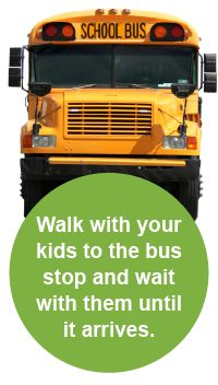 Walk with your kids to the bus stop and wait with them until it arrives. School Bus Safety from Safe Kids
