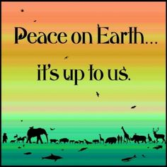 Peace on Earth... it's up to us. For all those who hope for world peace. Gandhi said 'peace is the journey, not the destination'... wear your hope for peace on t-shirts or give as gifts. World peace begins in your heart.