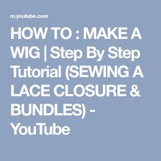 HOW TO : MAKE A WIG | Step By Step Tutorial (SEWING A LACE CLOSURE & BUNDLES) - YouTube