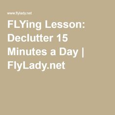 FLYing Lesson: Declutter 15 Minutes a Day Flylady Zones, Flying Lessons, Health Articles, Homemaking, Declutter, Cleaning Hacks, Organizing, Organization, Ideas