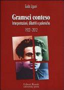 Gramsci conteso : interpretazioni, dibattiti e polemiche : 1922-2012 / Guido Liguori. Editori riuniti, 2012