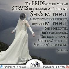 The Bride of the Messiah serves her husband ALL the time. She's faithful. I'm not saying she's perfect. But she's faithful. She's dedicated. She's surrendered. She doesn't waver. She doesn't flip flop. She doesn't stop trying. - Jim Staley  www.passionfortruth.com  www.facebook.com/passionfortruth