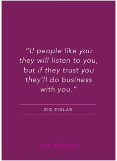 """""""If people like you they will listen to you, but if they trust you they'll do business with you""""  Zig Ziglar"""
