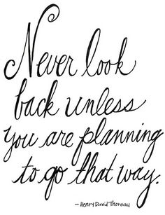 Never look back... Henry David Thoreau.  Moving forward is always more exciting!