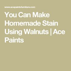You Can Make Homemade Stain Using Walnuts | Ace Paints