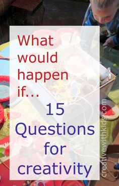 What would happen --- 15 questions to spark some creativity - for you and your kids.