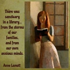 There was sanctuary in a library... from the storms of our families, and from our own anxious minds. -Anne Lamott