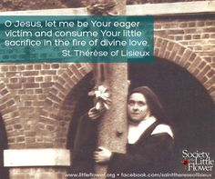 O Jesus, let me be Your eager victim and consume Your little sacrifice in the fire of divine love. -St. Therese of Lisieux