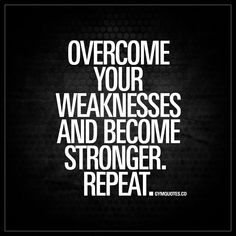 """""""Overcome your weaknesses and become stronger. Repeat."""" Going to the gym or training means that you gotta work hard on not only your strenghts, but on your weaknesses. Improve those and become stronger. Become more balanced all over and your body will become much more efficient and perform much better. 