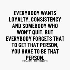 Everybody wants loyalty, consistency, and somebody who won't quit but everybody forgets that to get that person, you have to be that person.