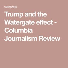 Trump and the Watergate effect - Columbia Journalism Review
