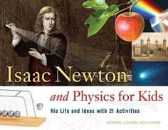Isaac Newton and Physics for Kids: His Life and Ideas With 21 Activities (For Kids)