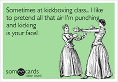Sometimes at kickboxing class... I like to pretend all that air I'm punching and kicking is your face!