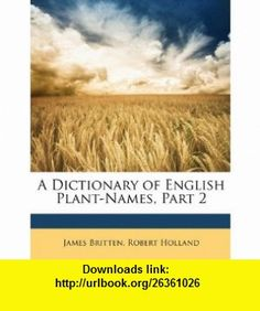 A Dictionary of English Plant-Names, Part 2 (9781147148350) James Britten, Robert Holland , ISBN-10: 114714835X  , ISBN-13: 978-1147148350 ,  , tutorials , pdf , ebook , torrent , downloads , rapidshare , filesonic , hotfile , megaupload , fileserve
