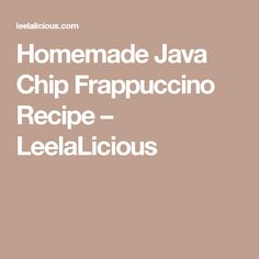 Homemade Java Chip Frappuccino Recipe – LeelaLicious