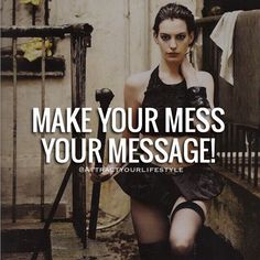 Message  So many people look for their purpose. This could simply be the mess you are in or went through in your life.  Make your mess your message