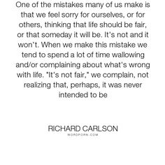 """Richard Carlson - """"One of the mistakes many of us make is that we feel sorry for ourselves, or for others,..."""". inspirational, truth"""