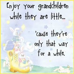 Grandchildren only little for a while                                                                                                                                                                                 More