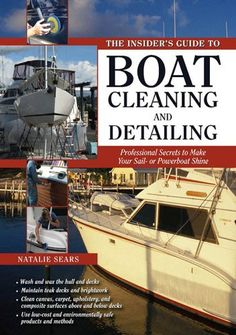 The Insider's Guide to Boat Cleaning and Detailing : Professional Secrets to Make Your Sail-or Powerboat Shine (Insiders Guides) by Natalie Sears. $16.07. 193 pages. Publisher: McGraw-Hill; 1 edition (June 3, 2009). Author: Natalie Sears