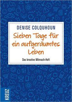 Sieben Tage für ein aufgeräumtes Leben: Das kreative Mitmach-Heft: Amazon.de: Denise Colquhoun: Bücher