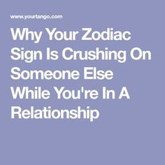 Why Your Zodiac Sign Is Crushing On Someone Else While You're In A Relationship