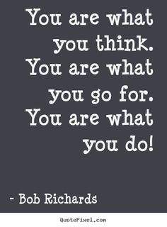 Quote about motivational - You are what you think. you are what you go for. you are what you do!